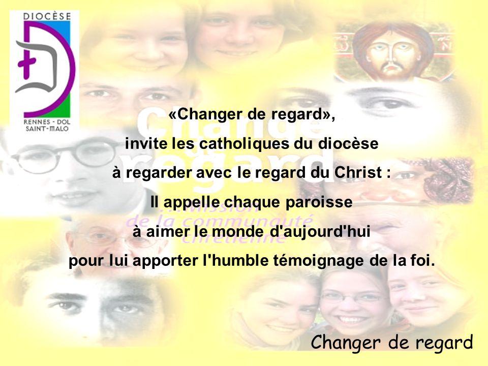 Changer de regard «Changer de regard», invite les catholiques du diocèse à regarder avec le regard du Christ : Il appelle chaque paroisse à aimer le m