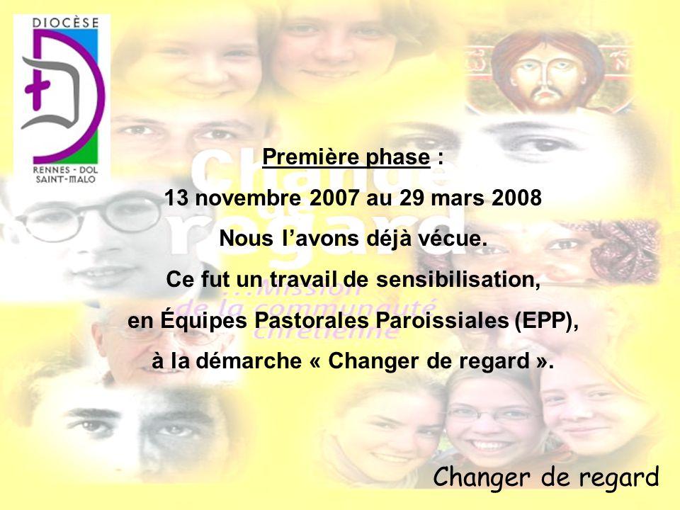 Changer de regard Première phase : 13 novembre 2007 au 29 mars 2008 Nous lavons déjà vécue. Ce fut un travail de sensibilisation, en Équipes Pastorale