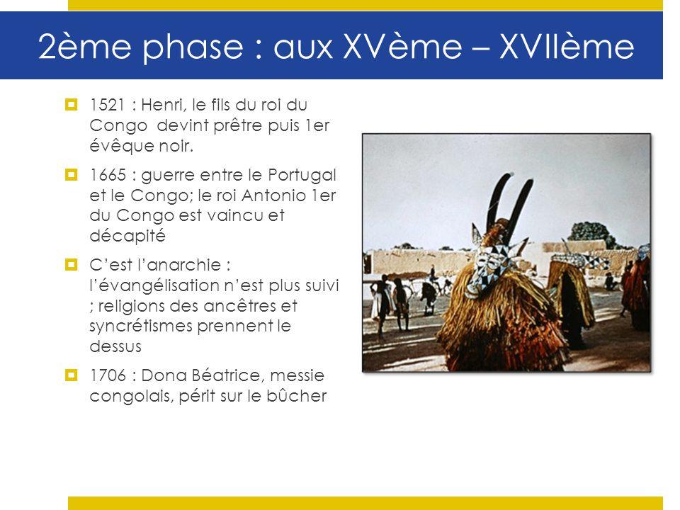 2ème phase : aux XVème – XVIIème 1521 : Henri, le fils du roi du Congo devint prêtre puis 1er évêque noir. 1665 : guerre entre le Portugal et le Congo