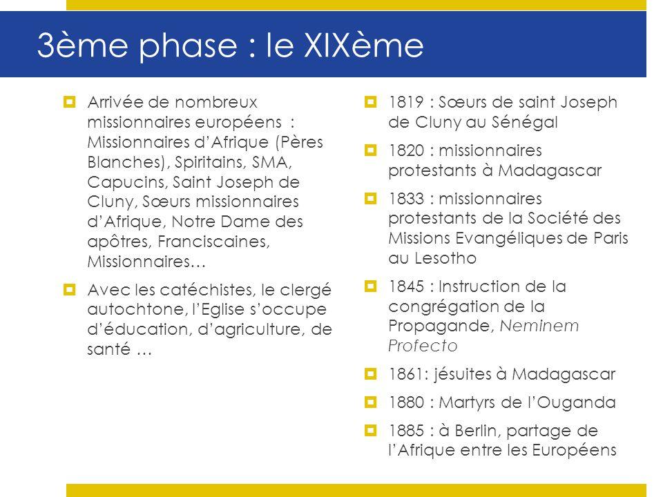 3ème phase : le XIXème Arrivée de nombreux missionnaires européens : Missionnaires dAfrique (Pères Blanches), Spiritains, SMA, Capucins, Saint Joseph