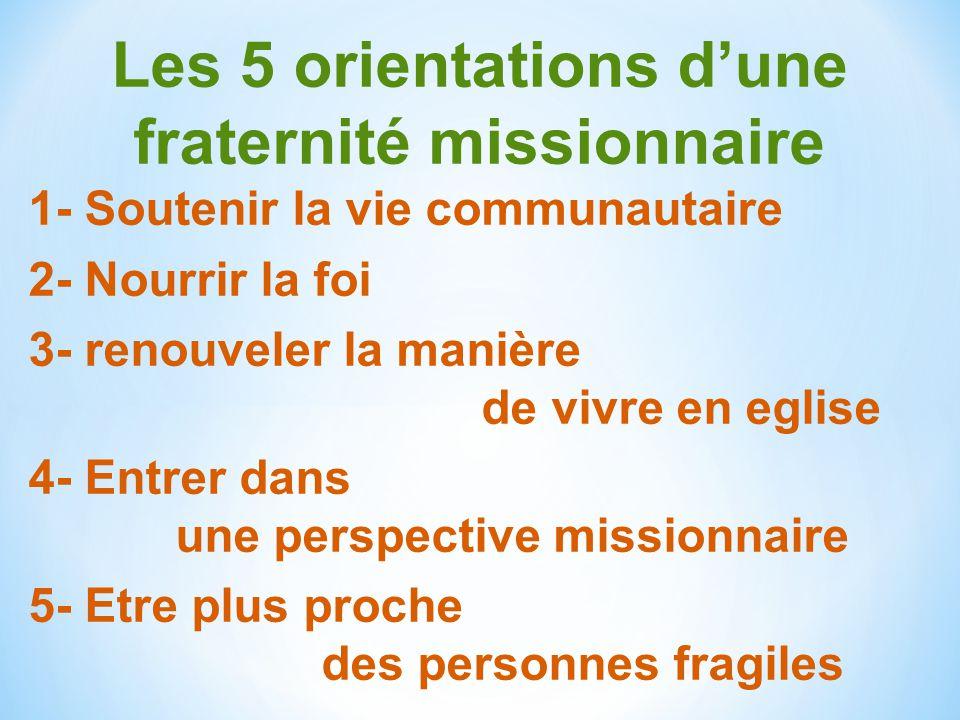 Les 5 orientations dune fraternité missionnaire 1- Soutenir la vie communautaire 2- Nourrir la foi 3- renouveler la manière de vivre en eglise 4- Entr