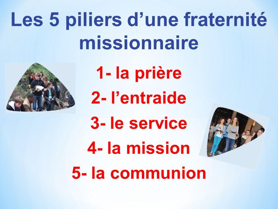 Les 5 piliers dune fraternité missionnaire 1- la prière 2- lentraide 3- le service 4- la mission 5- la communion