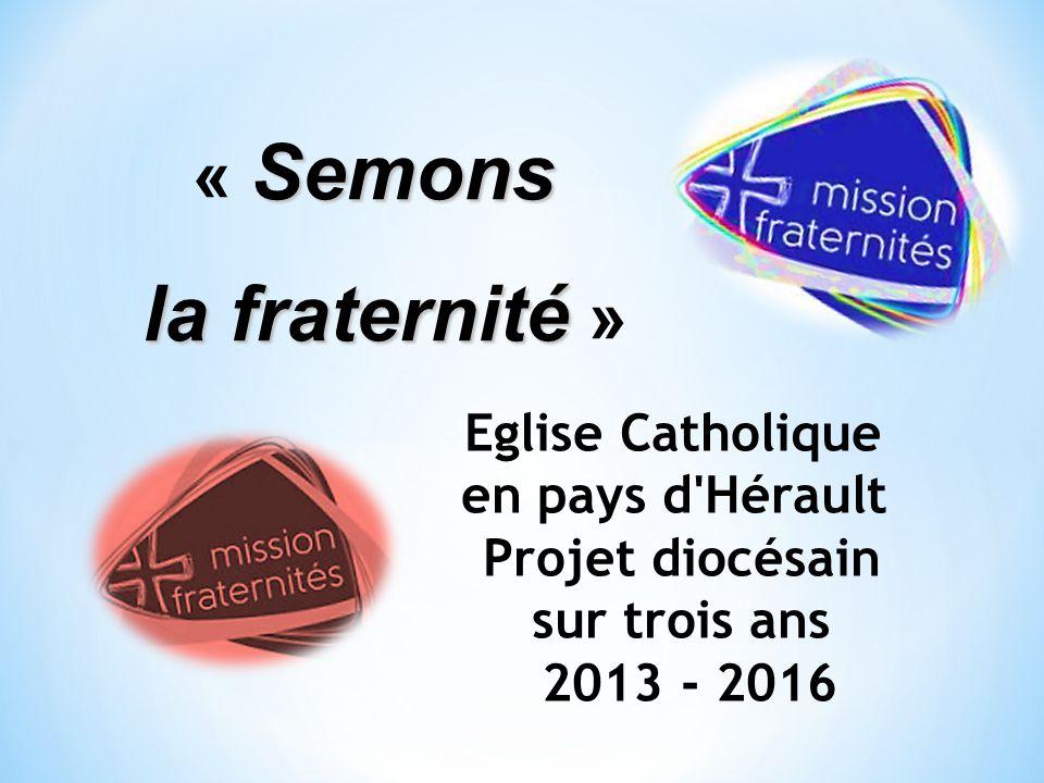 Semons « Semons la fraternité la fraternité » Eglise Catholique en pays d'Hérault Projet diocésain sur trois ans 2013 - 2016