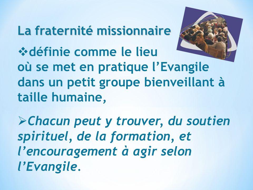 La fraternité missionnaire définie comme le lieu où se met en pratique lEvangile dans un petit groupe bienveillant à taille humaine, Chacun peut y tro