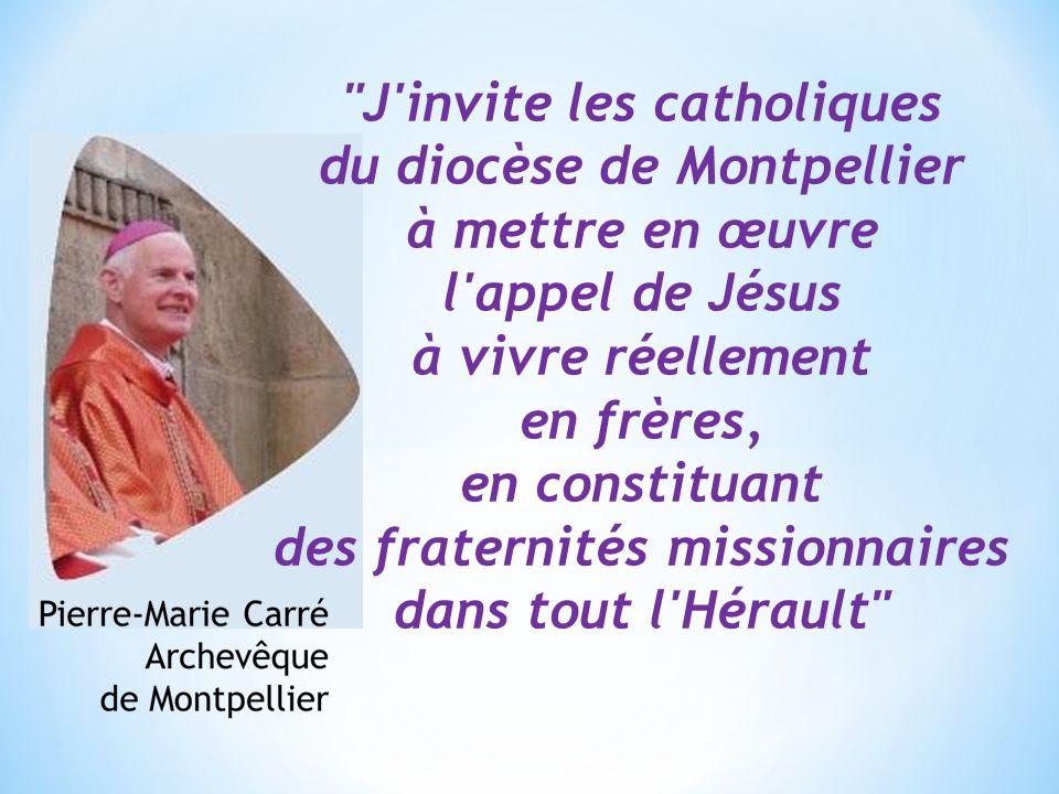 J invite les catholiques du diocèse de Montpellier à mettre en œuvre l appel de Jésus à vivre réellement en frères, en constituant des fraternités missionnaires dans tout l Hérault
