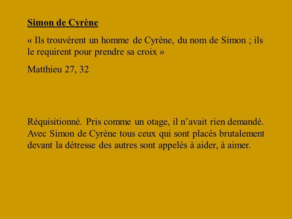 Simon de Cyrène « Ils trouvèrent un homme de Cyrène, du nom de Simon ; ils le requirent pour prendre sa croix » Matthieu 27, 32 Réquisitionné. Pris co