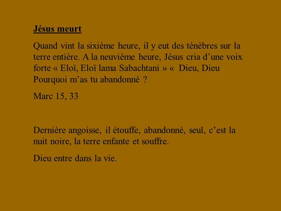 Jésus meurt Quand vint la sixième heure, il y eut des ténèbres sur la terre entière. A la neuvième heure, Jésus cria dune voix forte « Eloï, Eloï lama