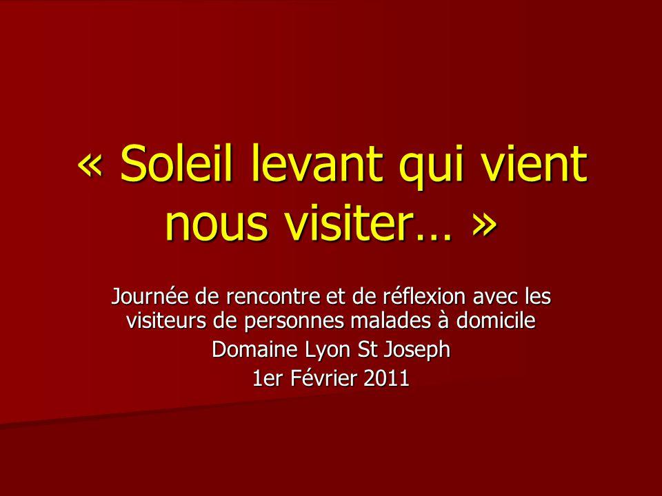 « Soleil levant qui vient nous visiter… » Journée de rencontre et de réflexion avec les visiteurs de personnes malades à domicile Domaine Lyon St Joseph 1er Février 2011
