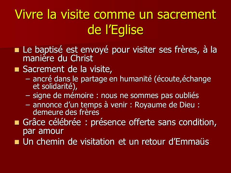 Vivre la visite comme un sacrement de lEglise Le baptisé est envoyé pour visiter ses frères, à la manière du Christ Le baptisé est envoyé pour visiter ses frères, à la manière du Christ Sacrement de la visite, Sacrement de la visite, –ancré dans le partage en humanité (écoute,échange et solidarité), –signe de mémoire : nous ne sommes pas oubliés –annonce dun temps à venir : Royaume de Dieu : demeure des frères Grâce célébrée : présence offerte sans condition, par amour Grâce célébrée : présence offerte sans condition, par amour Un chemin de visitation et un retour dEmmaüs Un chemin de visitation et un retour dEmmaüs