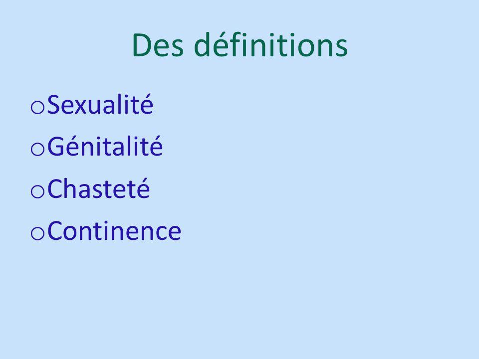 Des définitions o Sexualité o Génitalité o Chasteté o Continence