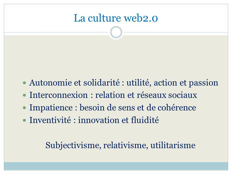 La culture web2.0 Autonomie et solidarité : utilité, action et passion Interconnexion : relation et réseaux sociaux Impatience : besoin de sens et de