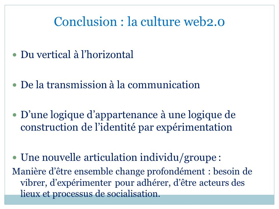 Conclusion : la culture web2.0 Du vertical à lhorizontal De la transmission à la communication Dune logique dappartenance à une logique de constructio