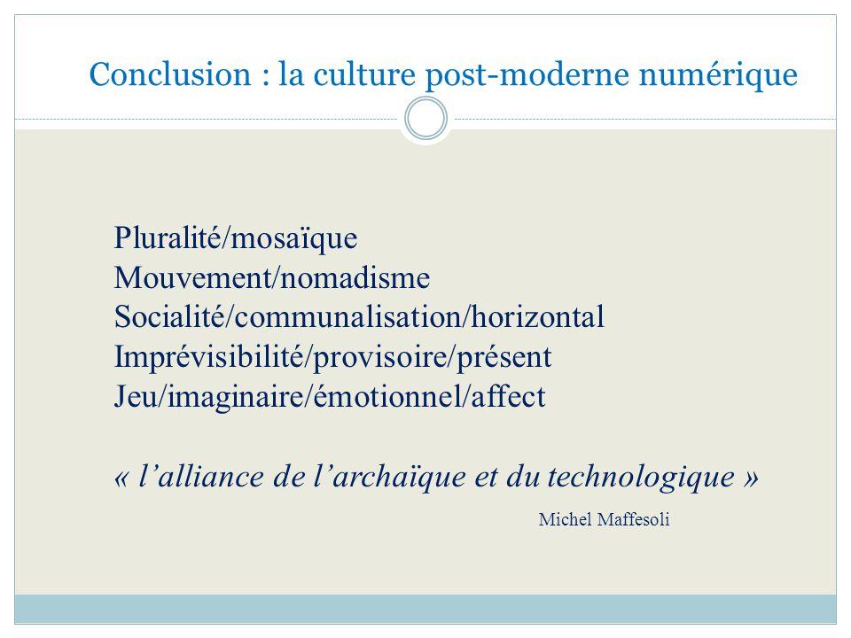 Conclusion : la culture post-moderne numérique Pluralité/mosaïque Mouvement/nomadisme Socialité/communalisation/horizontal Imprévisibilité/provisoire/