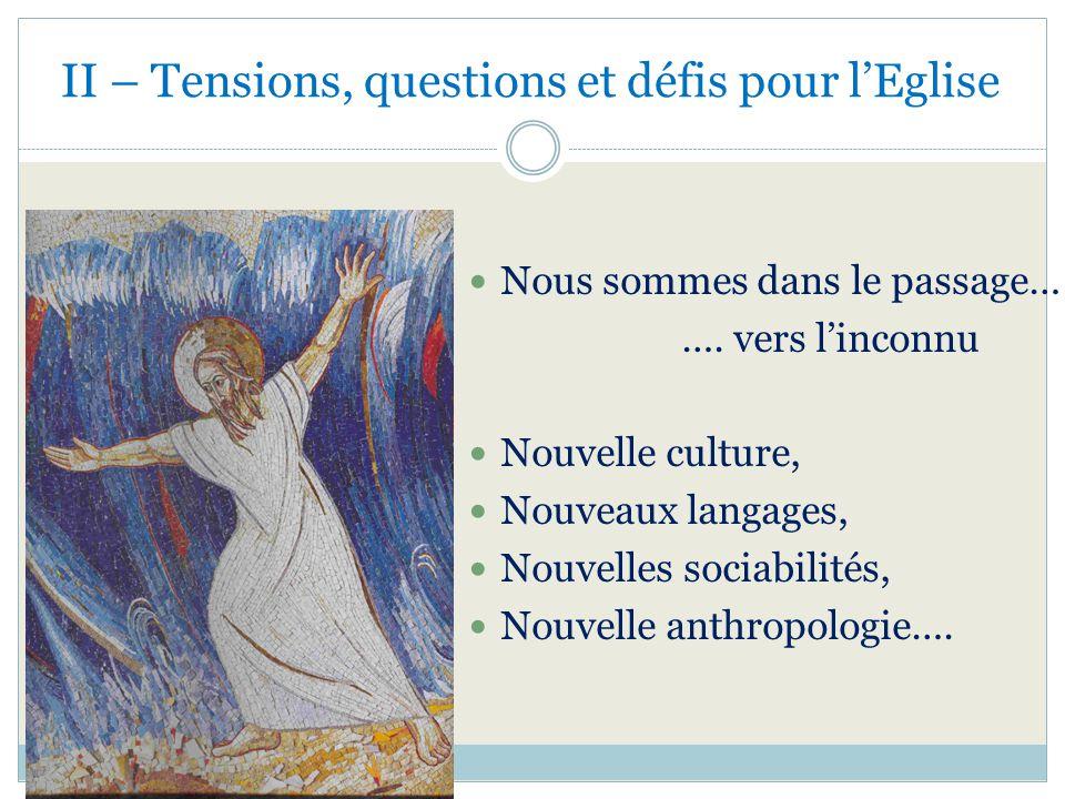 II – Tensions, questions et défis pour lEglise Nous sommes dans le passage… …. vers linconnu Nouvelle culture, Nouveaux langages, Nouvelles sociabilit