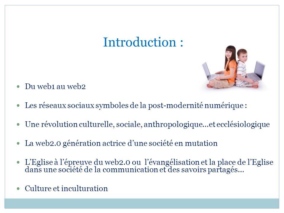 Introduction : Du web1 au web2 Les réseaux sociaux symboles de la post-modernité numérique : Une révolution culturelle, sociale, anthropologique…et ec