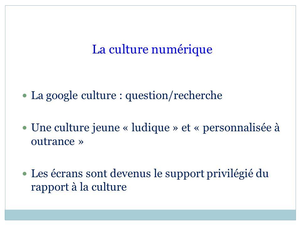 La culture numérique La google culture : question/recherche Une culture jeune « ludique » et « personnalisée à outrance » Les écrans sont devenus le s