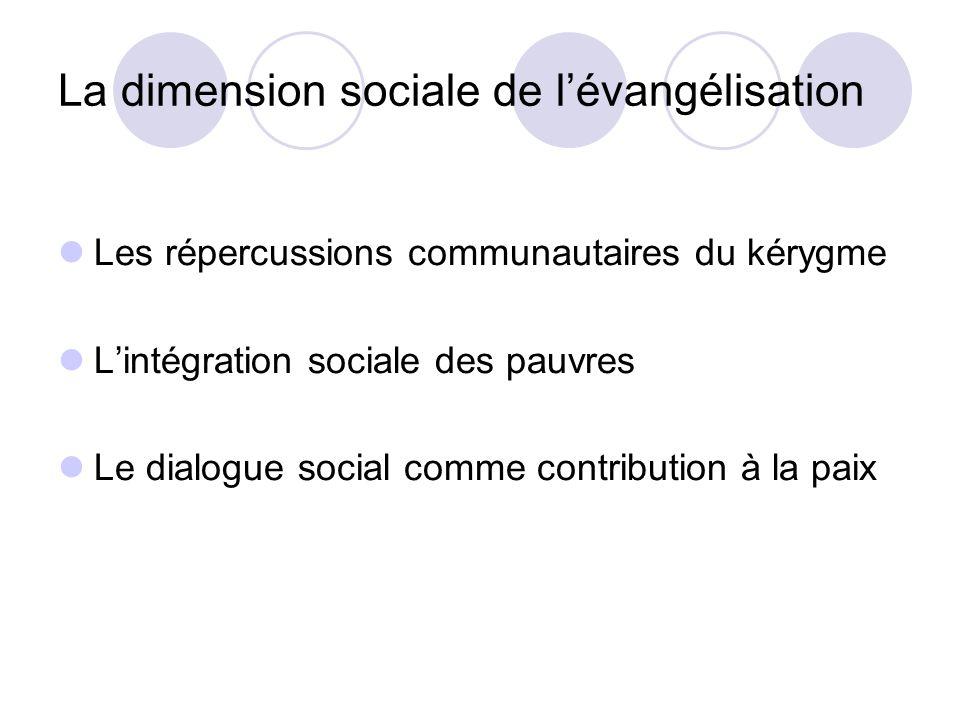 La dimension sociale de lévangélisation Les répercussions communautaires du kérygme Lintégration sociale des pauvres Le dialogue social comme contribu