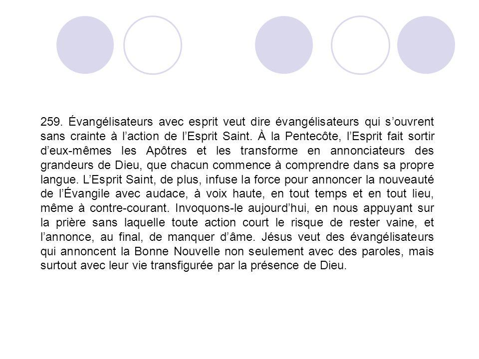 259. Évangélisateurs avec esprit veut dire évangélisateurs qui souvrent sans crainte à laction de lEsprit Saint. À la Pentecôte, lEsprit fait sortir d
