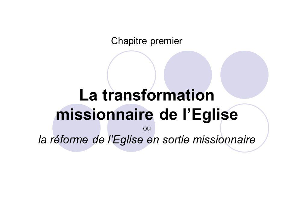 Chapitre premier La transformation missionnaire de lEglise ou la réforme de lEglise en sortie missionnaire