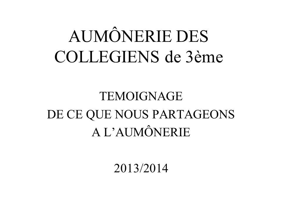 AUMÔNERIE DES COLLEGIENS de 3ème TEMOIGNAGE DE CE QUE NOUS PARTAGEONS A LAUMÔNERIE 2013/2014