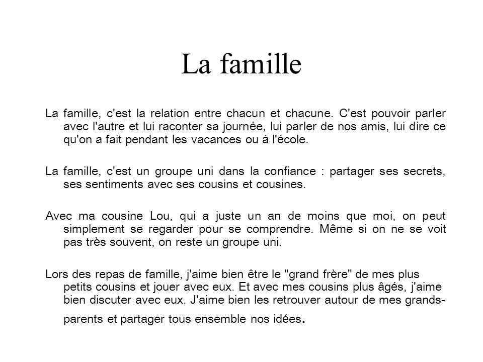 La famille La famille, c'est la relation entre chacun et chacune. C'est pouvoir parler avec l'autre et lui raconter sa journ é e, lui parler de nos am