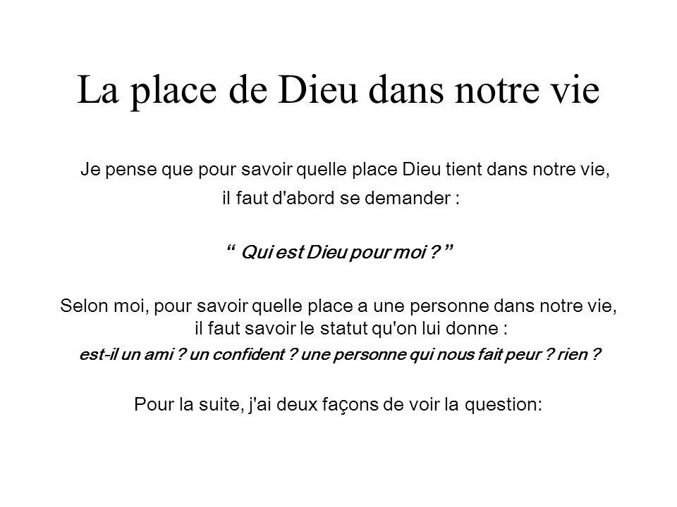 La place de Dieu dans notre vie Je pense que pour savoir quelle place Dieu tient dans notre vie, il faut d'abord se demander : Qui est Dieu pour moi ?