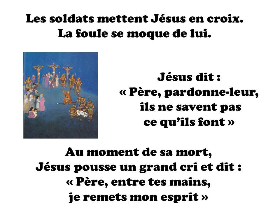 Les soldats mettent Jésus en croix. La foule se moque de lui. Jésus dit : « Père, pardonne-leur, ils ne savent pas ce quils font » Au moment de sa mor