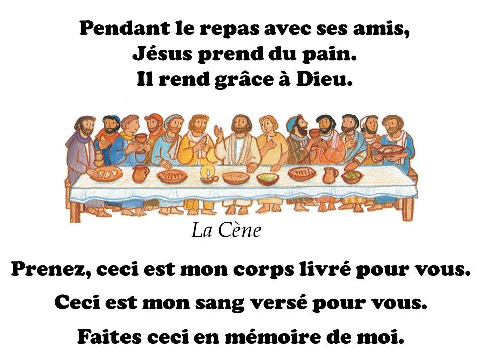 Pendant le repas avec ses amis, Jésus prend du pain. Il rend grâce à Dieu. Prenez, ceci est mon corps livré pour vous. Ceci est mon sang versé pour vo