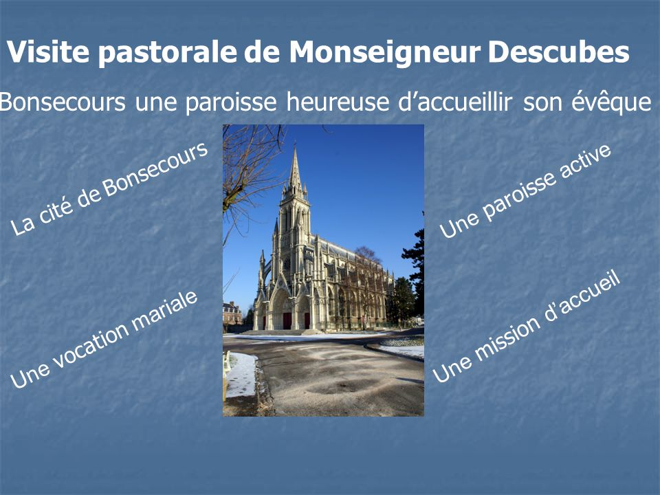 Visite pastorale de Monseigneur Descubes Bonsecours une paroisse heureuse daccueillir son évêque L a c i t é d e B o n s e c o u r s U n e p a r o i s s e a c t i v e U n e v o c a t i o n m a r i a l e U n e m i s s i o n d a c c u e i l
