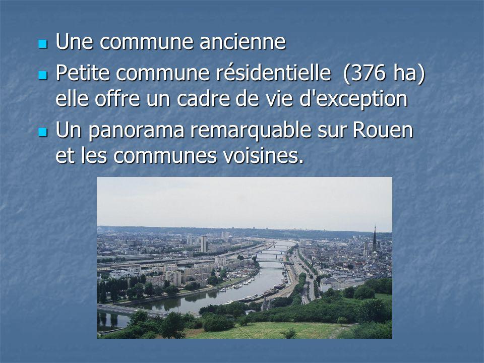 Une commune ancienne Une commune ancienne Petite commune résidentielle (376 ha) elle offre un cadre de vie d exception Petite commune résidentielle (376 ha) elle offre un cadre de vie d exception Un panorama remarquable sur Rouen et les communes voisines.