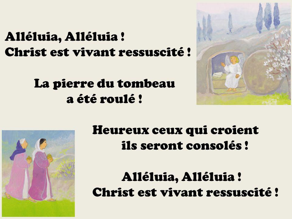 Alléluia, Alléluia ! Christ est vivant ressuscité ! La pierre du tombeau a été roulé ! Heureux ceux qui croient ils seront consolés ! Alléluia, Allélu