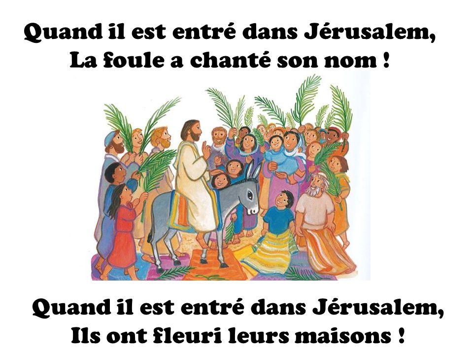 Quand il est entré dans Jérusalem, La foule a chanté son nom ! Quand il est entré dans Jérusalem, Ils ont fleuri leurs maisons !