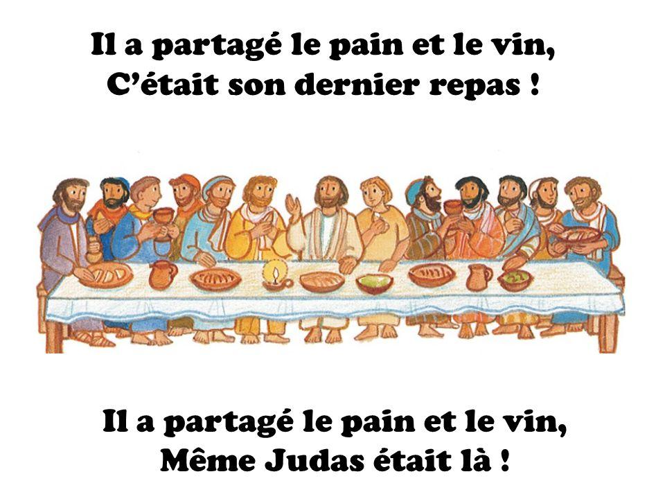 Il a partagé le pain et le vin, Cétait son dernier repas ! Il a partagé le pain et le vin, Même Judas était là !
