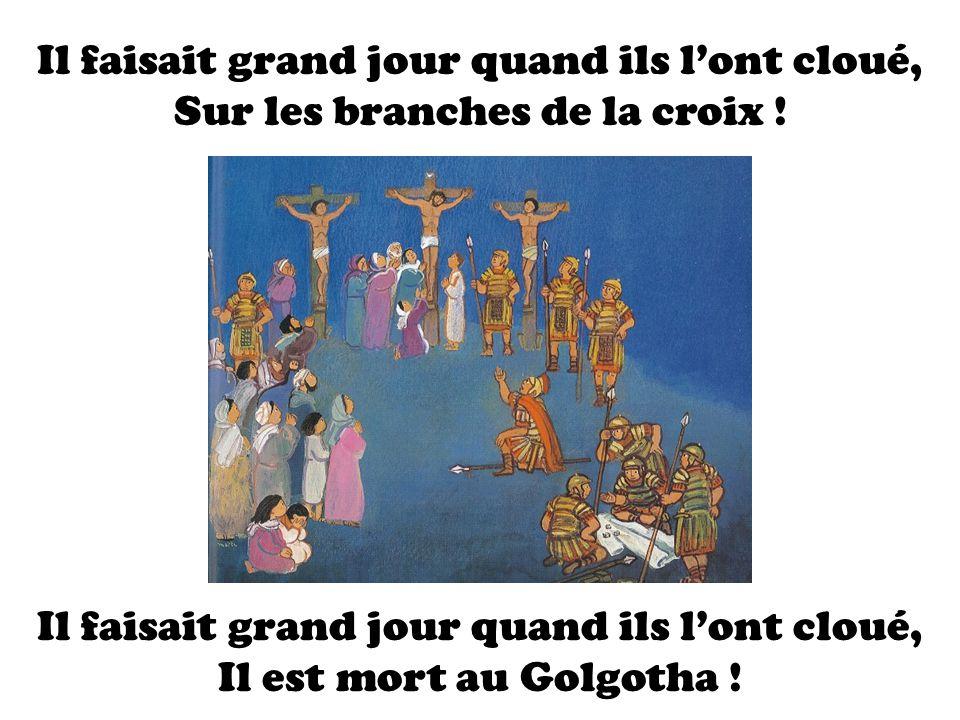 Il faisait grand jour quand ils lont cloué, Sur les branches de la croix ! Il faisait grand jour quand ils lont cloué, Il est mort au Golgotha !
