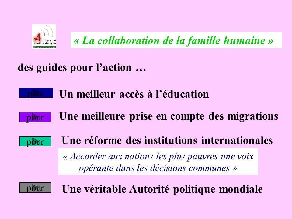 « La collaboration de la famille humaine » des guides pour laction … Un meilleur accès à léducation Une meilleure prise en compte des migrations Une réforme des institutions internationales Une véritable Autorité politique mondiale pour « Accorder aux nations les plus pauvres une voix opérante dans les décisions communes »