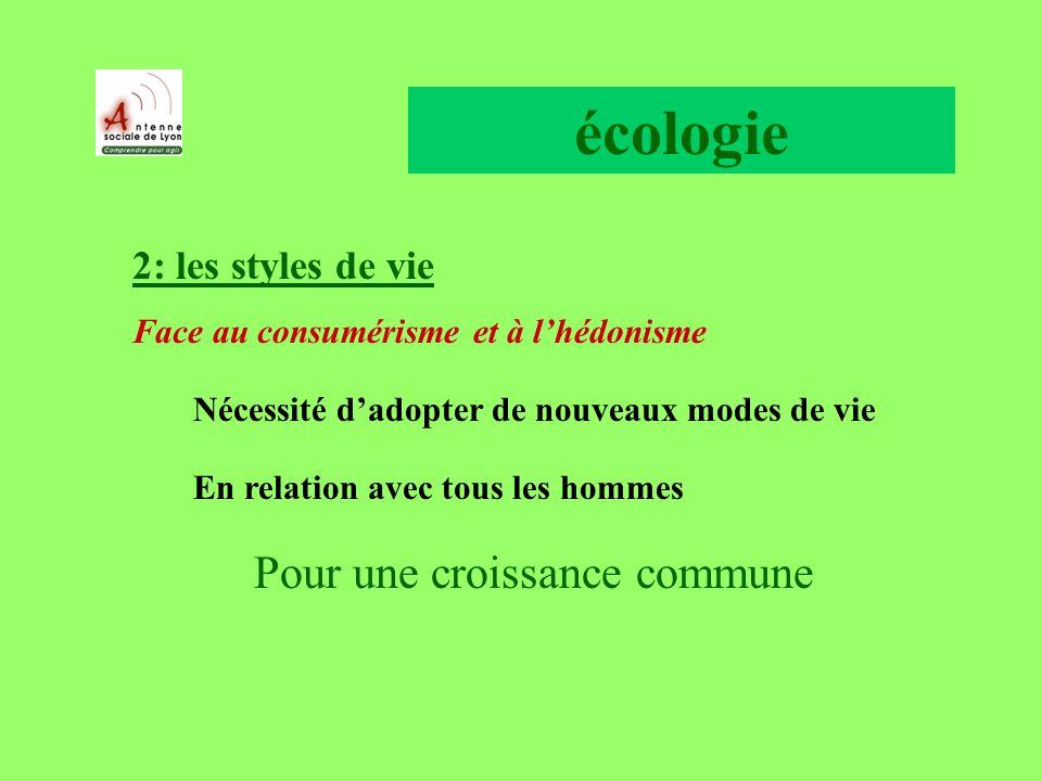 écologie 2: les styles de vie Face au consumérisme et à lhédonisme Nécessité dadopter de nouveaux modes de vie En relation avec tous les hommes Pour une croissance commune