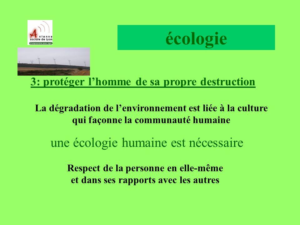 écologie 3: protéger lhomme de sa propre destruction La dégradation de lenvironnement est liée à la culture qui façonne la communauté humaine une écologie humaine est nécessaire Respect de la personne en elle-même et dans ses rapports avec les autres
