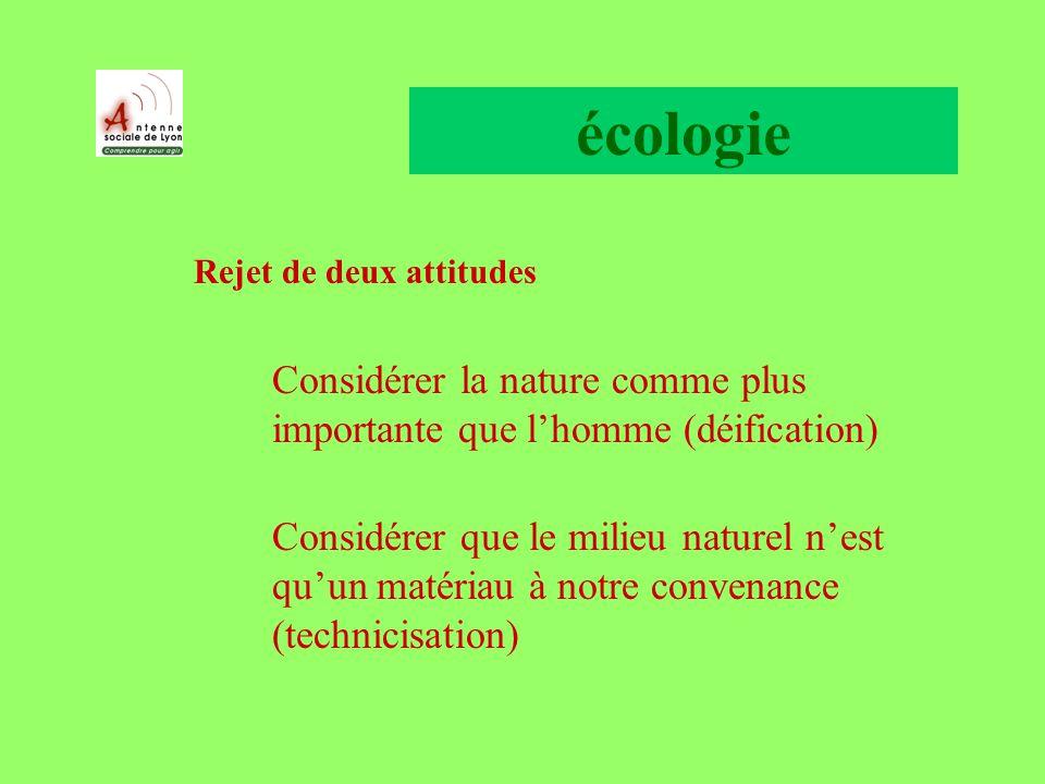 écologie Rejet de deux attitudes Considérer la nature comme plus importante que lhomme (déification) Considérer que le milieu naturel nest quun matériau à notre convenance (technicisation)