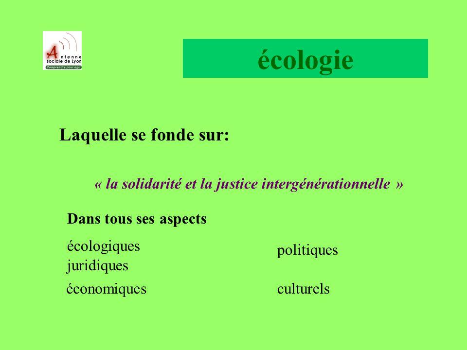 écologie Laquelle se fonde sur: « la solidarité et la justice intergénérationnelle » Dans tous ses aspects écologiques juridiques économiques politiques culturels