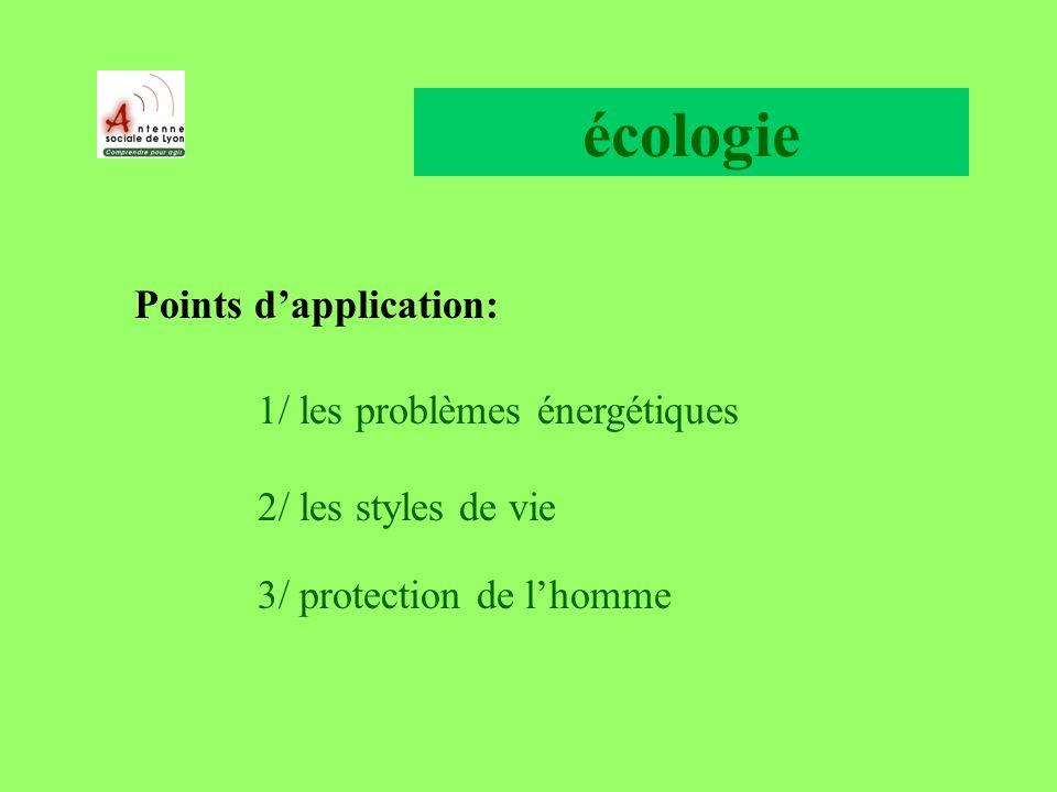 écologie Points dapplication: 1/ les problèmes énergétiques 2/ les styles de vie 3/ protection de lhomme