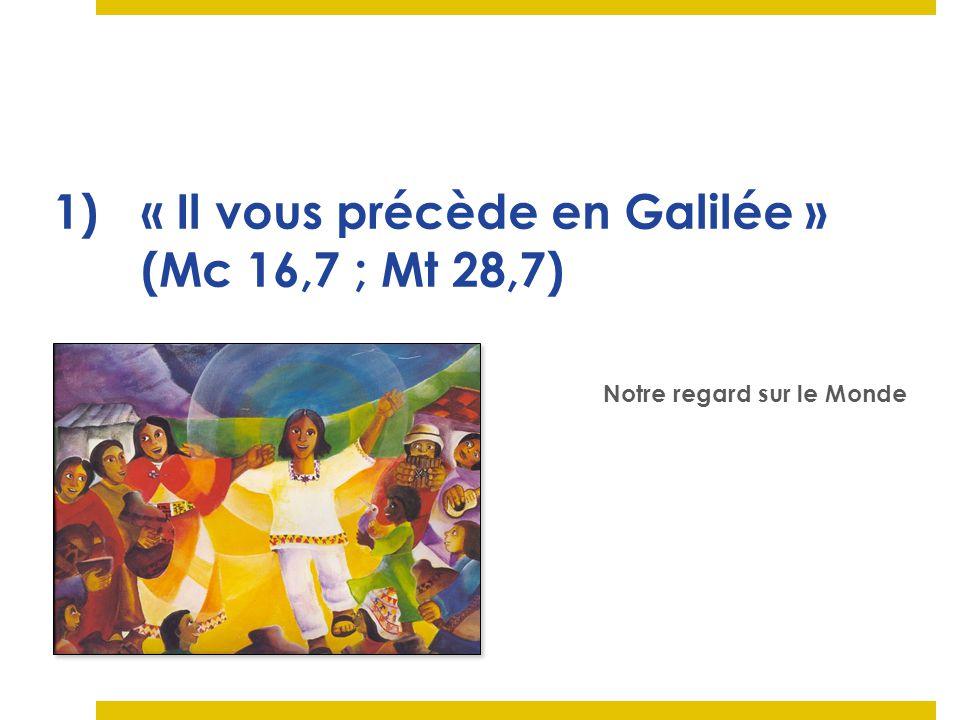 1)« Il vous précède en Galilée » (Mc 16,7 ; Mt 28,7) Notre regard sur le Monde