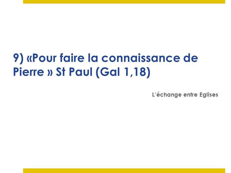 9) «Pour faire la connaissance de Pierre » St Paul (Gal 1,18) Léchange entre Eglises