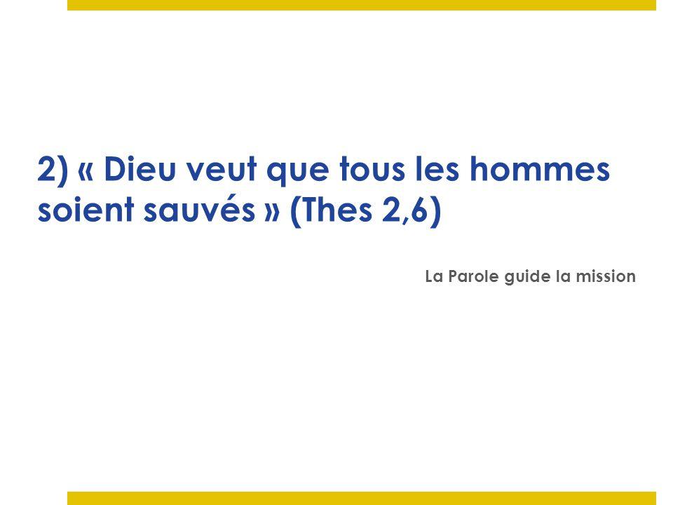 2) « Dieu veut que tous les hommes soient sauvés » (Thes 2,6) La Parole guide la mission