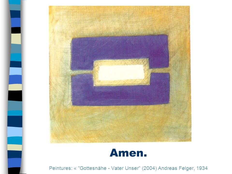 Amen. Peintures: « Gottesnähe - Vater Unser (2004) Andreas Felger, 1934