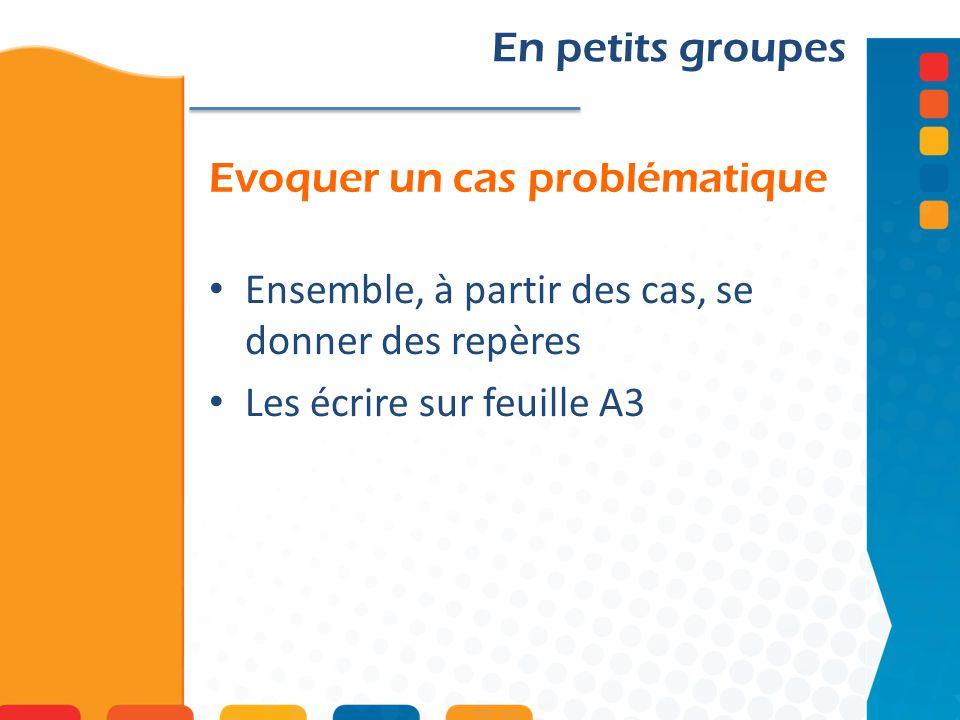 Evoquer un cas problématique En petits groupes Ensemble, à partir des cas, se donner des repères Les écrire sur feuille A3