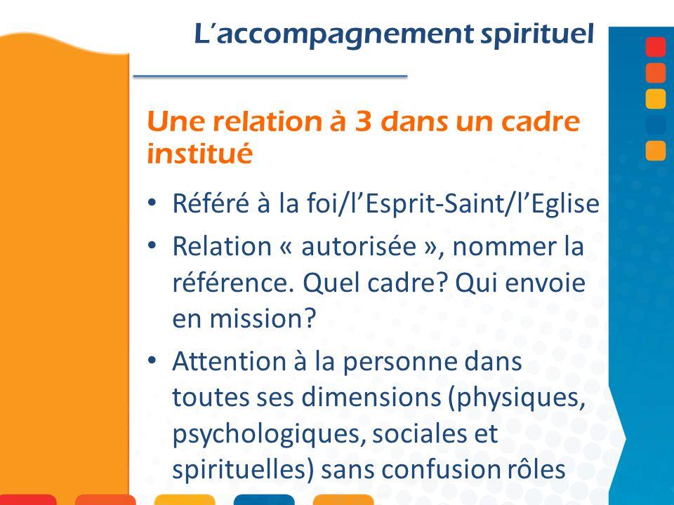 Une relation à 3 dans un cadre institué Laccompagnement spirituel Référé à la foi/lEsprit-Saint/lEglise Relation « autorisée », nommer la référence.