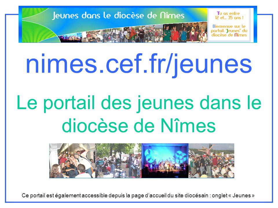 nimes.cef.fr/jeunes Le portail des jeunes dans le diocèse de Nîmes Ce portail est également accessible depuis la page daccueil du site diocésain : onglet « Jeunes »