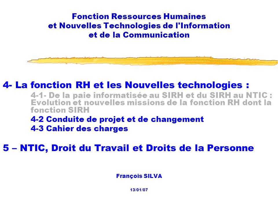 20/01/2007 Fonction RH et NTIC2 Les dates 07/10 Présentation du cours 14/10 1- Le contexte 1-1- Émergence dune économie post-industrielle et dune société hypermoderne 21/10 1-2- Émergence de lentreprise post-industrielle 1-3- Les 4 enjeux 28/10 1-3- Les 4 enjeux (suite) 2- Repositionnement ou réorganisation de la fonction RH 2-1- Lévolution de la fonction RH 02/12 2-1- Lévolution de la fonction RH (suite) 2-2- Reconfiguration de la fonction : processus et réorganisation 10 cours, de 14 h à 17 h, les samedis :