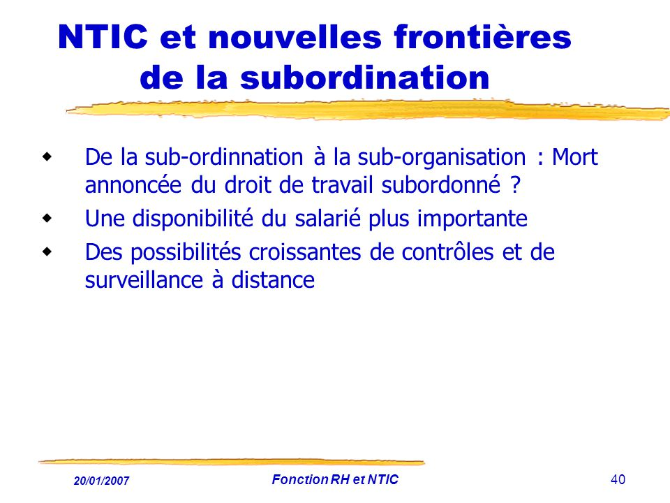20/01/2007 Fonction RH et NTIC40 NTIC et nouvelles frontières de la subordination De la sub-ordinnation à la sub-organisation : Mort annoncée du droit