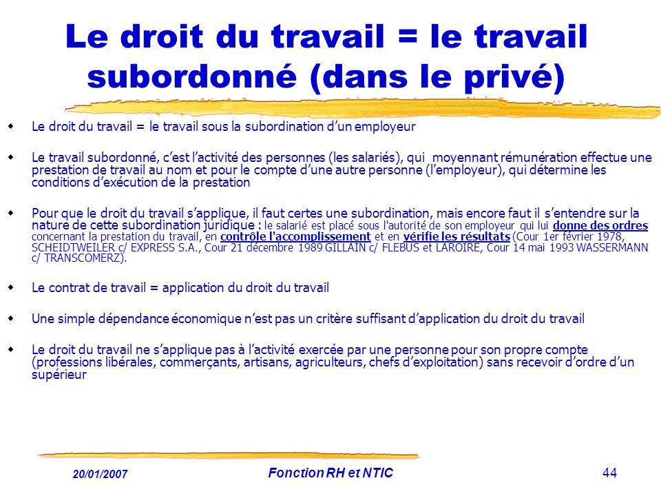 20/01/2007 Fonction RH et NTIC44 Le droit du travail = le travail subordonné (dans le privé) Le droit du travail = le travail sous la subordination du